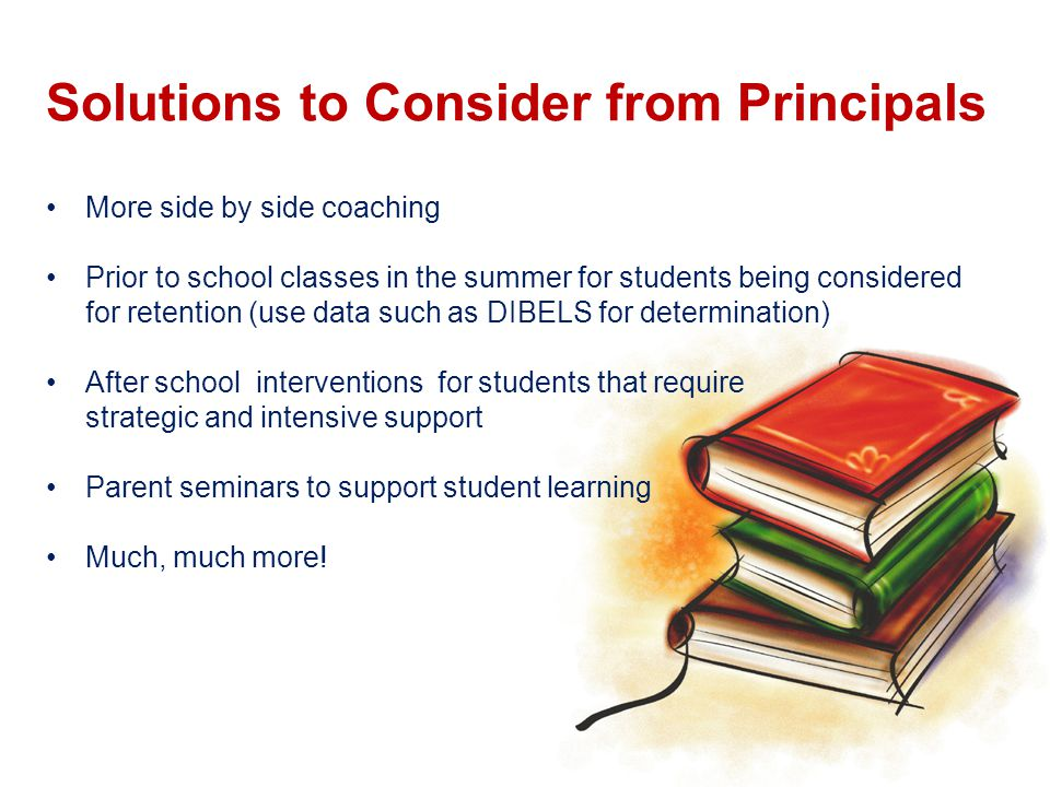 Solutions to Consider from Principals More side by side coaching Prior to school classes in the summer for students being considered for retention (use data such as DIBELS for determination) After school interventions for students that require strategic and intensive support Parent seminars to support student learning Much, much more!