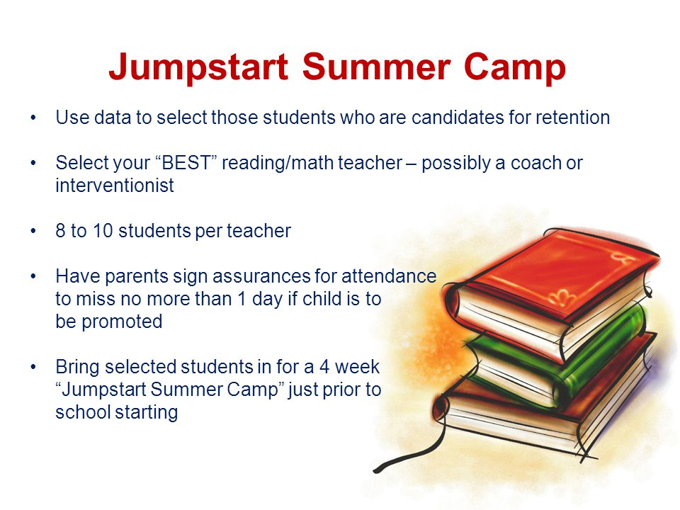 Jumpstart Summer Camp Use data to select those students who are candidates for retention Select your BEST reading/math teacher – possibly a coach or interventionist 8 to 10 students per teacher Have parents sign assurances for attendance to miss no more than 1 day if child is to be promoted Bring selected students in for a 4 week Jumpstart Summer Camp just prior to school starting