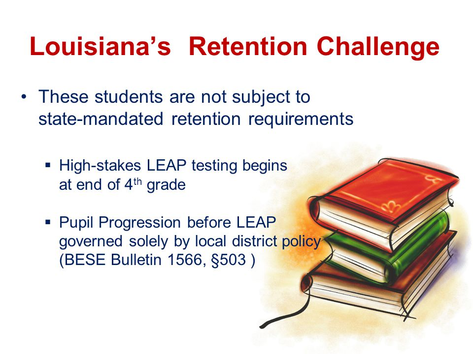 Louisiana's Retention Challenge These students are not subject to state-mandated retention requirements  High-stakes LEAP testing begins at end of 4 th grade  Pupil Progression before LEAP governed solely by local district policy (BESE Bulletin 1566, §503 )