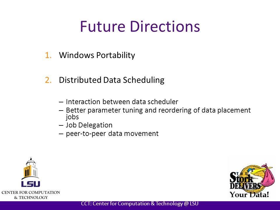 AT LOUISIANA STATE UNIVERSITY CCT: Center for Computation & Technology @ LSU Future Directions 1.Windows Portability 2.Distributed Data Scheduling – Interaction between data scheduler – Better parameter tuning and reordering of data placement jobs – Job Delegation – peer-to-peer data movement