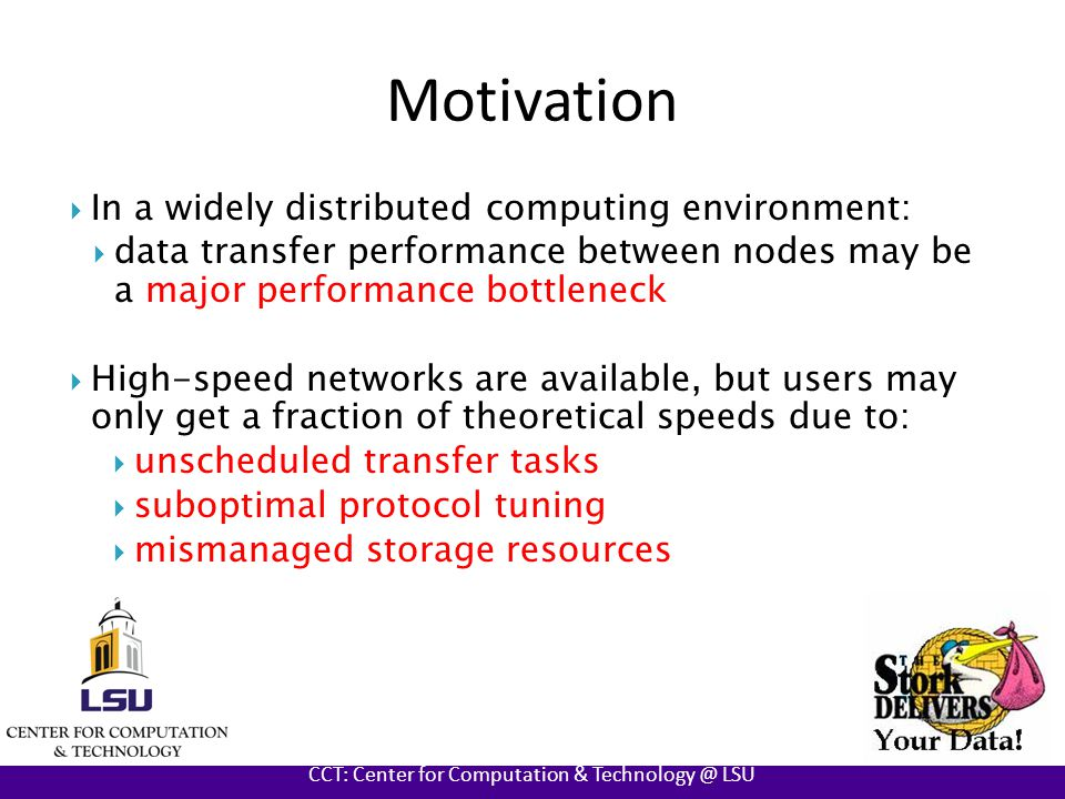 AT LOUISIANA STATE UNIVERSITY CCT: Center for Computation & Technology @ LSU Motivation  In a widely distributed computing environment:  data transfer performance between nodes may be a major performance bottleneck  High-speed networks are available, but users may only get a fraction of theoretical speeds due to:  unscheduled transfer tasks  suboptimal protocol tuning  mismanaged storage resources