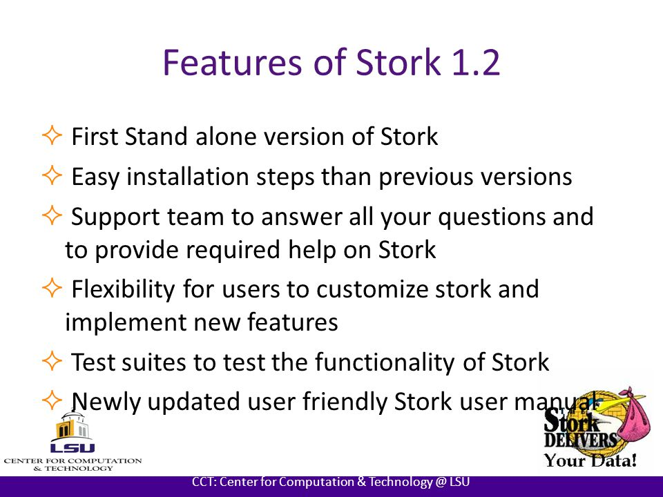 AT LOUISIANA STATE UNIVERSITY CCT: Center for Computation & Technology @ LSU Features of Stork 1.2  First Stand alone version of Stork  Easy installation steps than previous versions  Support team to answer all your questions and to provide required help on Stork  Flexibility for users to customize stork and implement new features  Test suites to test the functionality of Stork  Newly updated user friendly Stork user manual