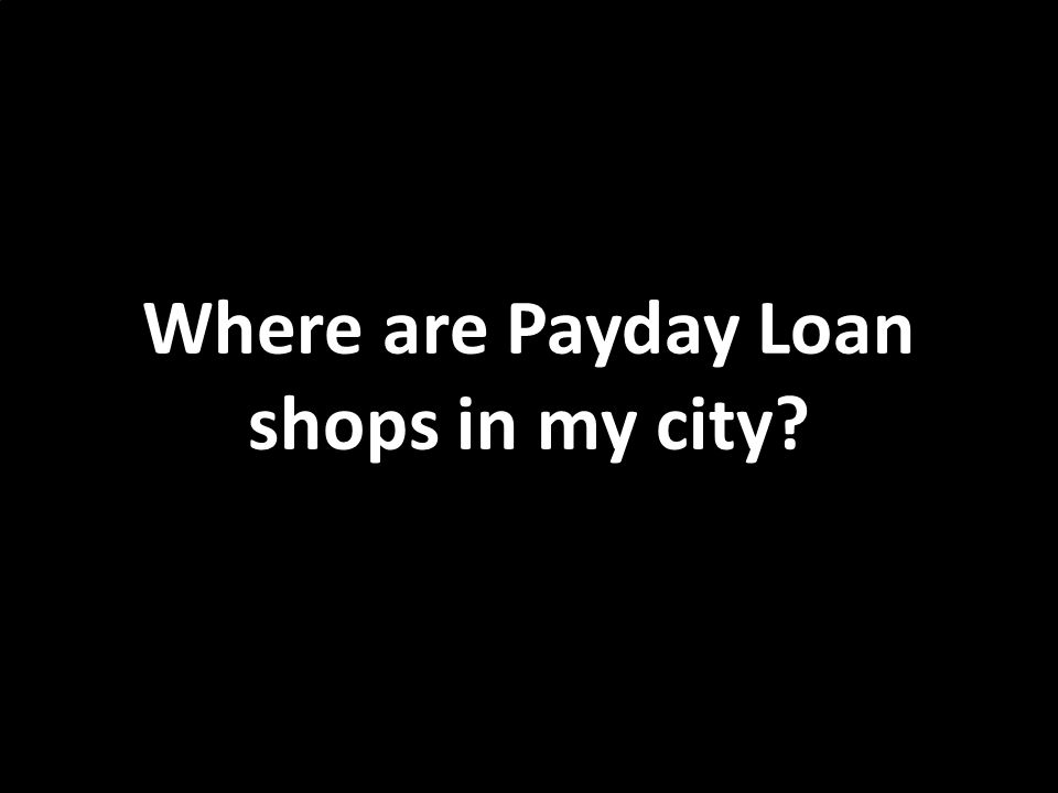 Where are Payday Loan shops in my city