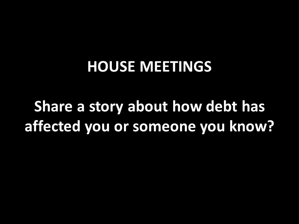 HOUSE MEETINGS Share a story about how debt has affected you or someone you know
