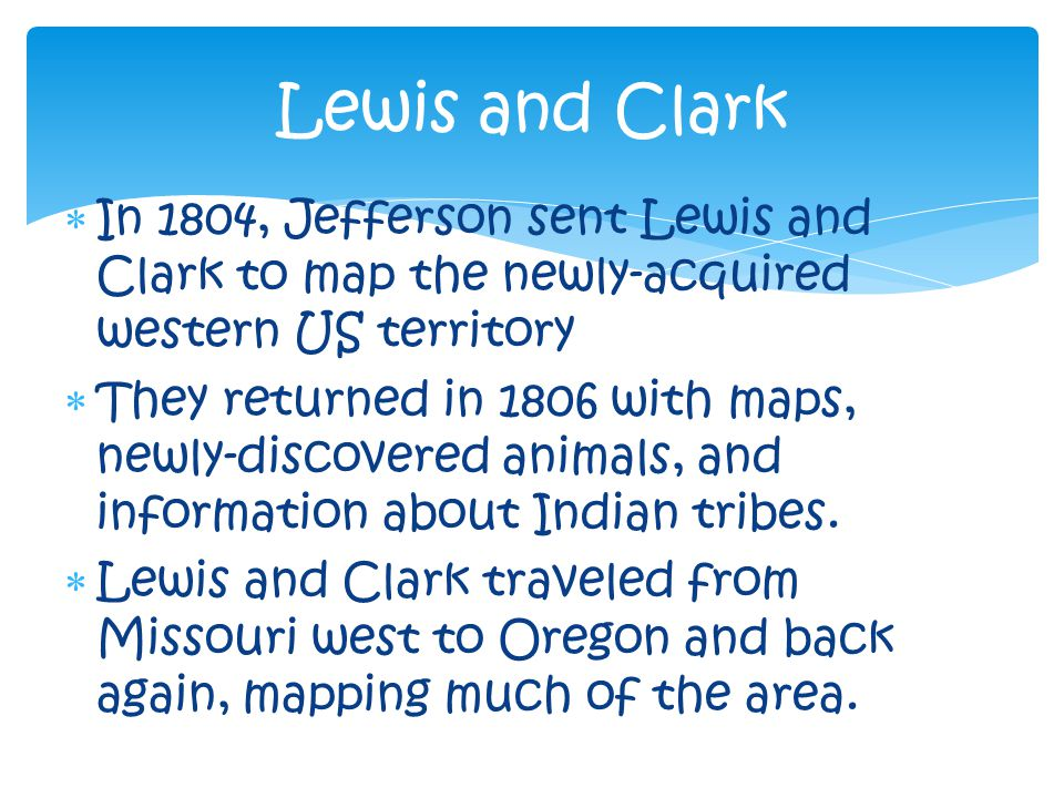  In 1804, Jefferson sent Lewis and Clark to map the newly-acquired western US territory  They returned in 1806 with maps, newly-discovered animals, and information about Indian tribes.