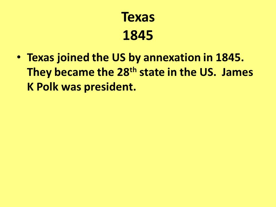Texas joined the US by annexation in 1845. They became the 28 th state in the US. James K Polk was president.
