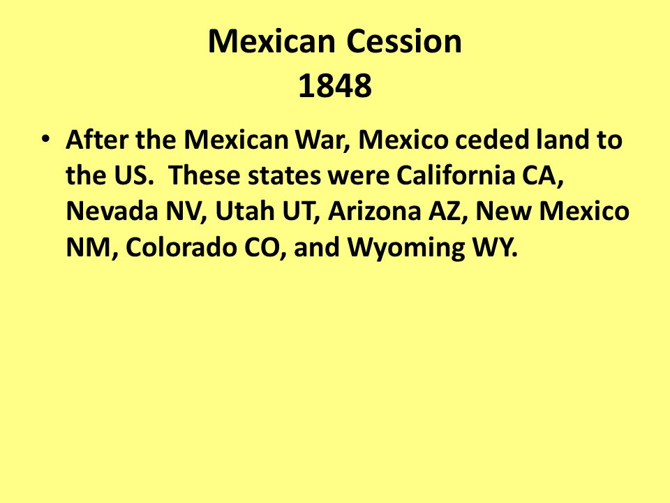 After the Mexican War, Mexico ceded land to the US. These states were California CA, Nevada NV, Utah UT, Arizona AZ, New Mexico NM, Colorado CO, and W