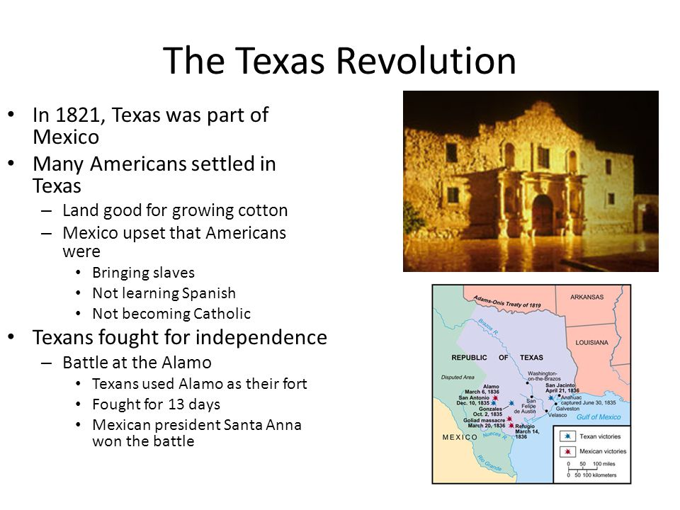The Texas Revolution In 1821, Texas was part of Mexico Many Americans settled in Texas – Land good for growing cotton – Mexico upset that Americans were Bringing slaves Not learning Spanish Not becoming Catholic Texans fought for independence – Battle at the Alamo Texans used Alamo as their fort Fought for 13 days Mexican president Santa Anna won the battle