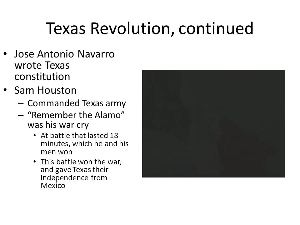 Texas Revolution, continued Jose Antonio Navarro wrote Texas constitution Sam Houston – Commanded Texas army – Remember the Alamo was his war cry At battle that lasted 18 minutes, which he and his men won This battle won the war, and gave Texas their independence from Mexico