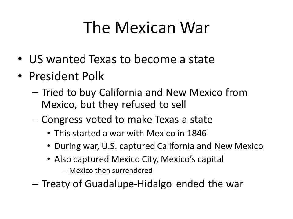 The Mexican War US wanted Texas to become a state President Polk – Tried to buy California and New Mexico from Mexico, but they refused to sell – Congress voted to make Texas a state This started a war with Mexico in 1846 During war, U.S.