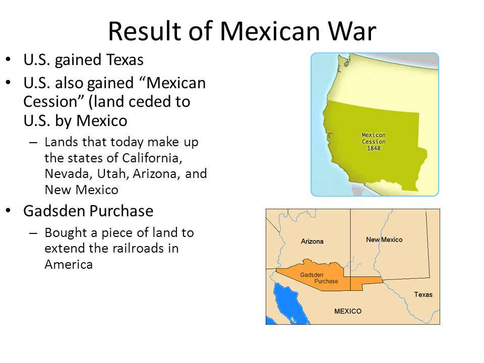 Result of Mexican War U.S.gained Texas U.S. also gained Mexican Cession (land ceded to U.S.