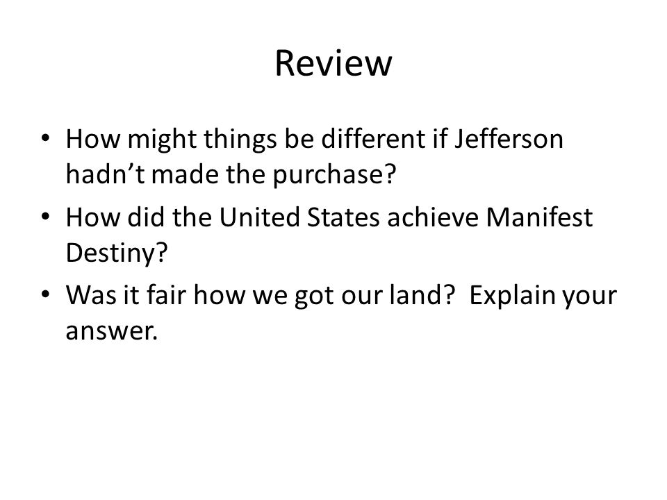 Review How might things be different if Jefferson hadn't made the purchase.