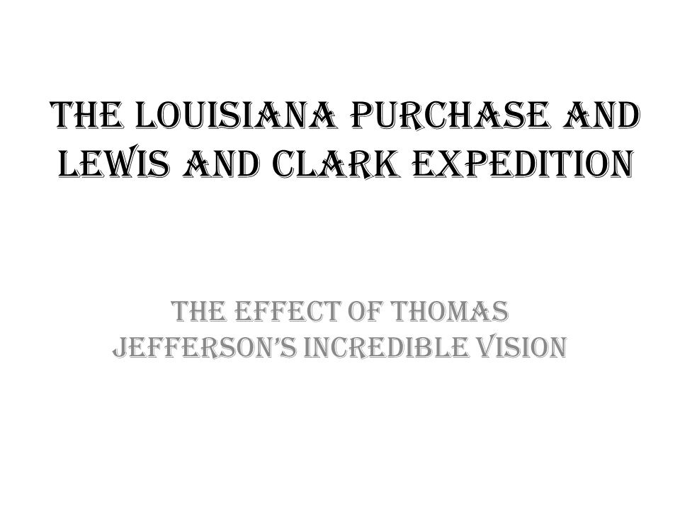 The louisiana purchase and lewis and clark expedition The effect of thomas jefferson's incredible vision