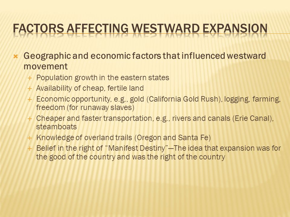  Geographic and economic factors that influenced westward movement  Population growth in the eastern states  Availability of cheap, fertile land 