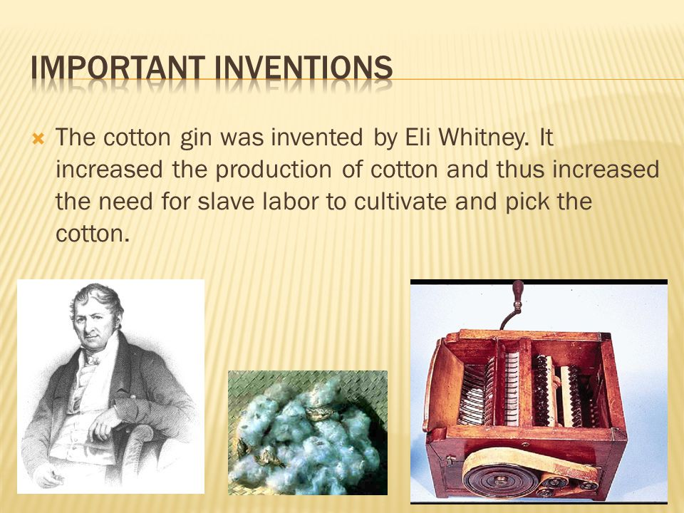  The cotton gin was invented by Eli Whitney. It increased the production of cotton and thus increased the need for slave labor to cultivate and pick