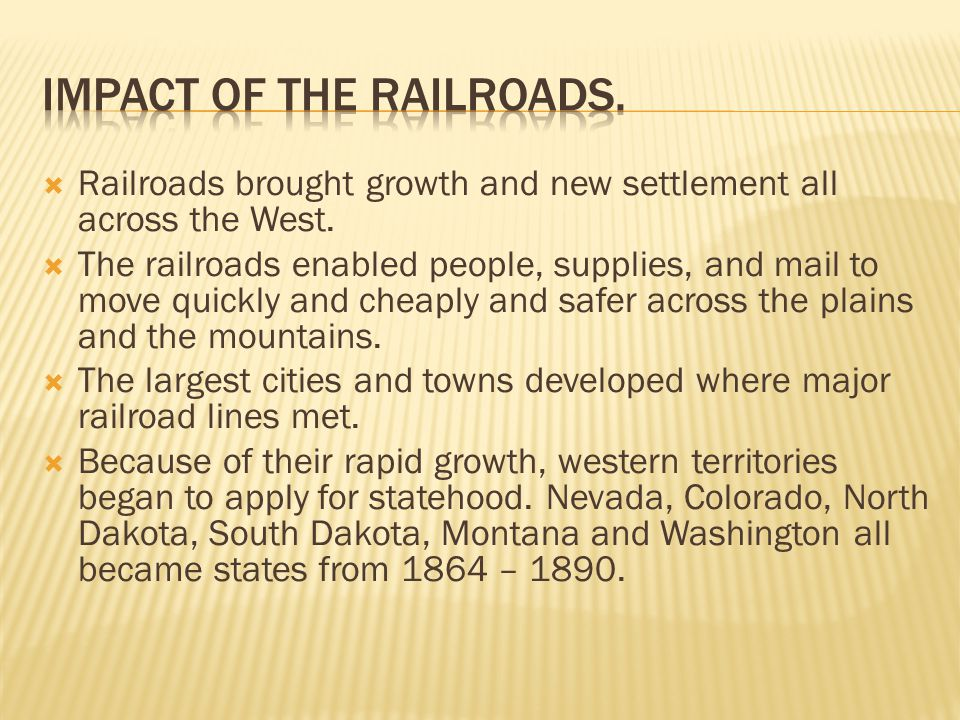  Railroads brought growth and new settlement all across the West.  The railroads enabled people, supplies, and mail to move quickly and cheaply and