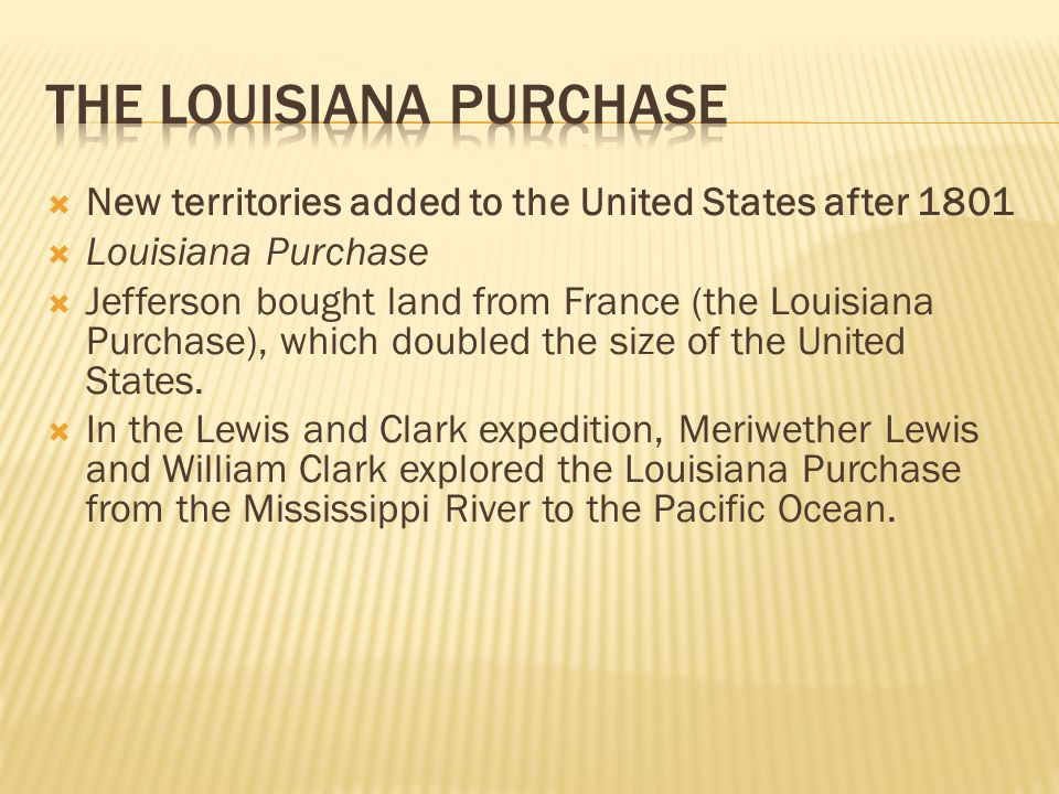  New territories added to the United States after 1801  Louisiana Purchase  Jefferson bought land from France (the Louisiana Purchase), which doubl