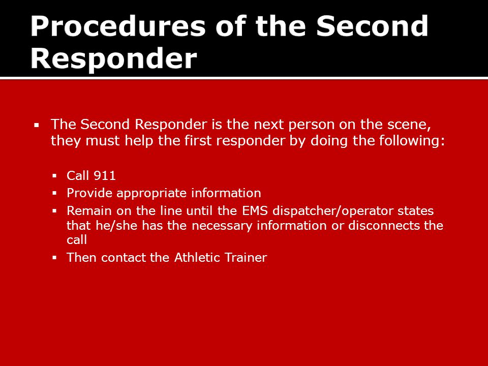 The Second Responder is the next person on the scene, they must help the first responder by doing the following:  Call 911  Provide appropriate information  Remain on the line until the EMS dispatcher/operator states that he/she has the necessary information or disconnects the call  Then contact the Athletic Trainer