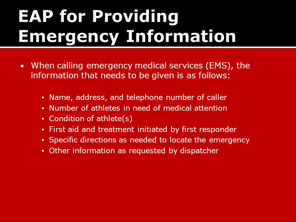  When calling emergency medical services (EMS), the information that needs to be given is as follows: ▪ Name, address, and telephone number of caller ▪ Number of athletes in need of medical attention ▪ Condition of athlete(s) ▪ First aid and treatment initiated by first responder ▪ Specific directions as needed to locate the emergency ▪ Other information as requested by dispatcher