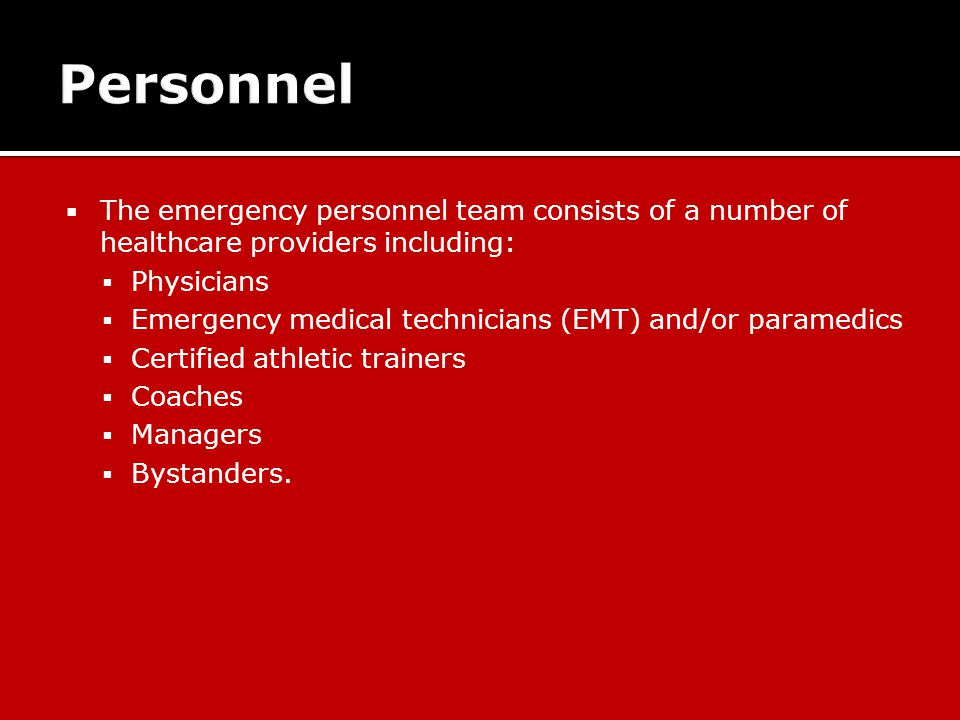  The emergency personnel team consists of a number of healthcare providers including:  Physicians  Emergency medical technicians (EMT) and/or paramedics  Certified athletic trainers  Coaches  Managers  Bystanders.