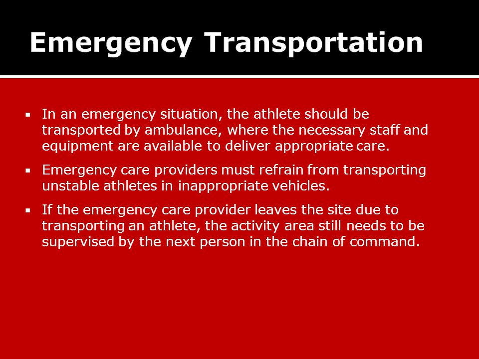 In an emergency situation, the athlete should be transported by ambulance, where the necessary staff and equipment are available to deliver appropriate care.