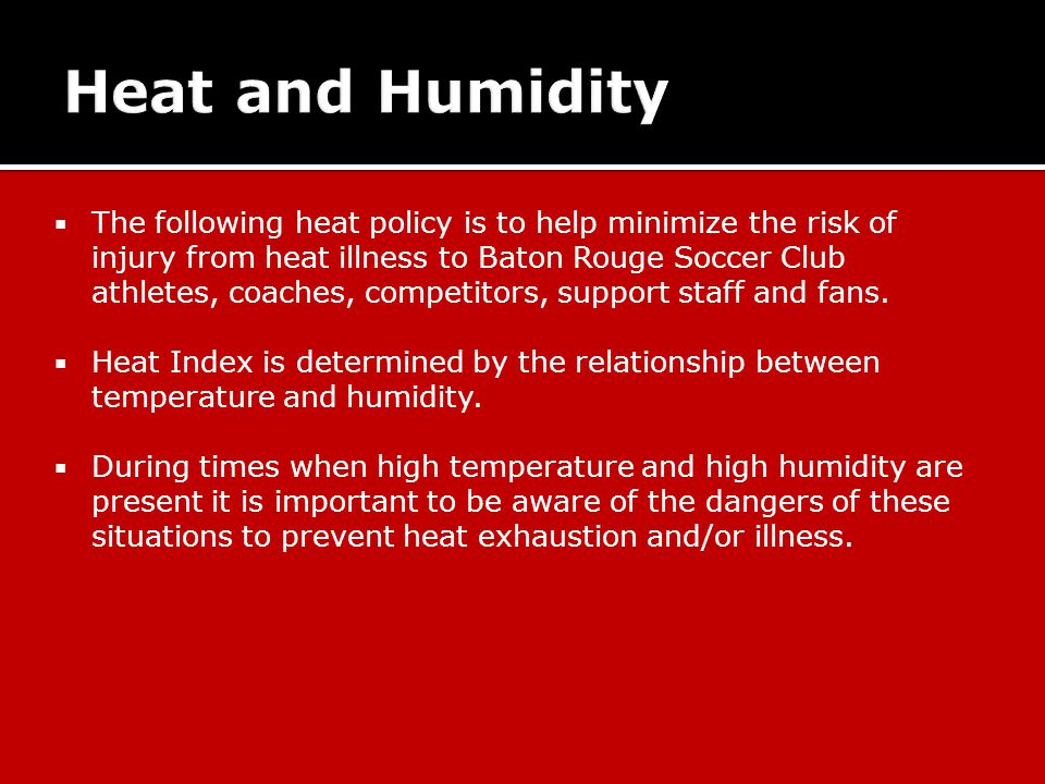  The following heat policy is to help minimize the risk of injury from heat illness to Baton Rouge Soccer Club athletes, coaches, competitors, support staff and fans.