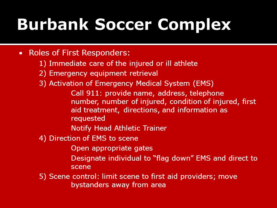  Roles of First Responders: 1) Immediate care of the injured or ill athlete 2) Emergency equipment retrieval 3) Activation of Emergency Medical System (EMS) Call 911: provide name, address, telephone number, number of injured, condition of injured, first aid treatment, directions, and information as requested Notify Head Athletic Trainer 4) Direction of EMS to scene Open appropriate gates Designate individual to flag down EMS and direct to scene 5) Scene control: limit scene to first aid providers; move bystanders away from area
