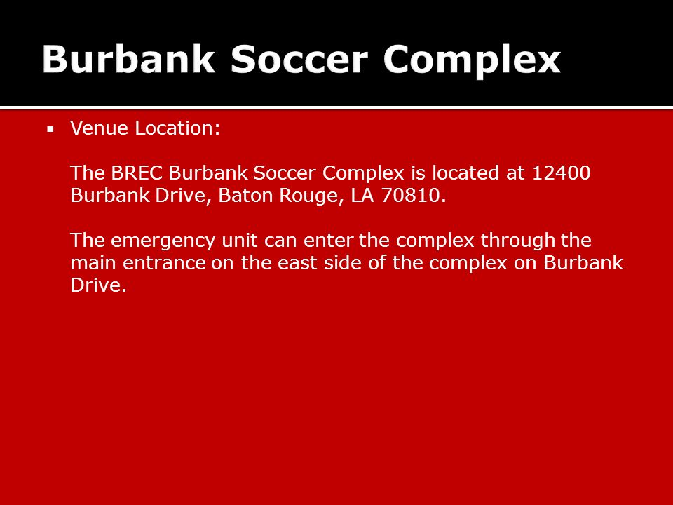  Venue Location: The BREC Burbank Soccer Complex is located at 12400 Burbank Drive, Baton Rouge, LA 70810.