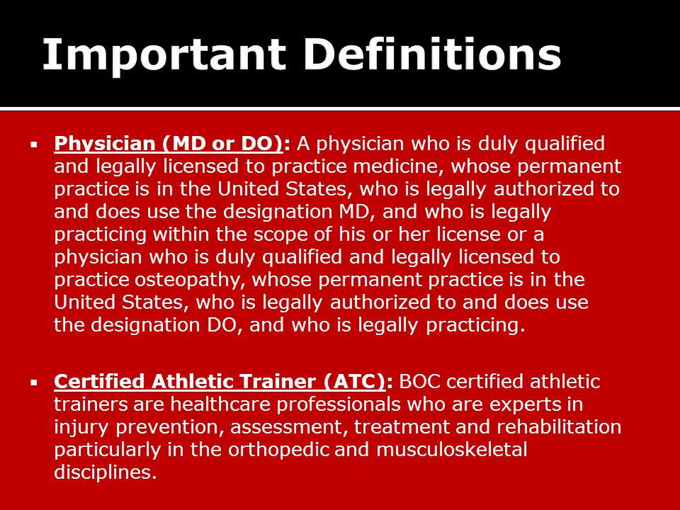  Physician (MD or DO): A physician who is duly qualified and legally licensed to practice medicine, whose permanent practice is in the United States, who is legally authorized to and does use the designation MD, and who is legally practicing within the scope of his or her license or a physician who is duly qualified and legally licensed to practice osteopathy, whose permanent practice is in the United States, who is legally authorized to and does use the designation DO, and who is legally practicing.