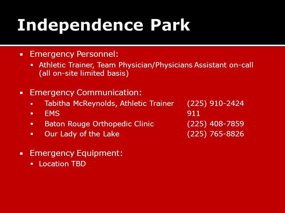  Emergency Personnel:  Athletic Trainer, Team Physician/Physicians Assistant on-call (all on-site limited basis)  Emergency Communication:  Tabitha McReynolds, Athletic Trainer (225) 910-2424  EMS911  Baton Rouge Orthopedic Clinic(225) 408-7859  Our Lady of the Lake(225) 765-8826  Emergency Equipment:  Location TBD