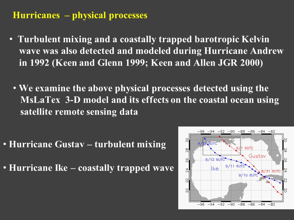 Hurricanes – physical processes Turbulent mixing and a coastally trapped barotropic Kelvin wave was also detected and modeled during Hurricane Andrew in 1992 (Keen and Glenn 1999; Keen and Allen JGR 2000) We examine the above physical processes detected using the MsLaTex 3-D model and its effects on the coastal ocean using satellite remote sensing data Hurricane Gustav – turbulent mixing Hurricane Ike – coastally trapped wave