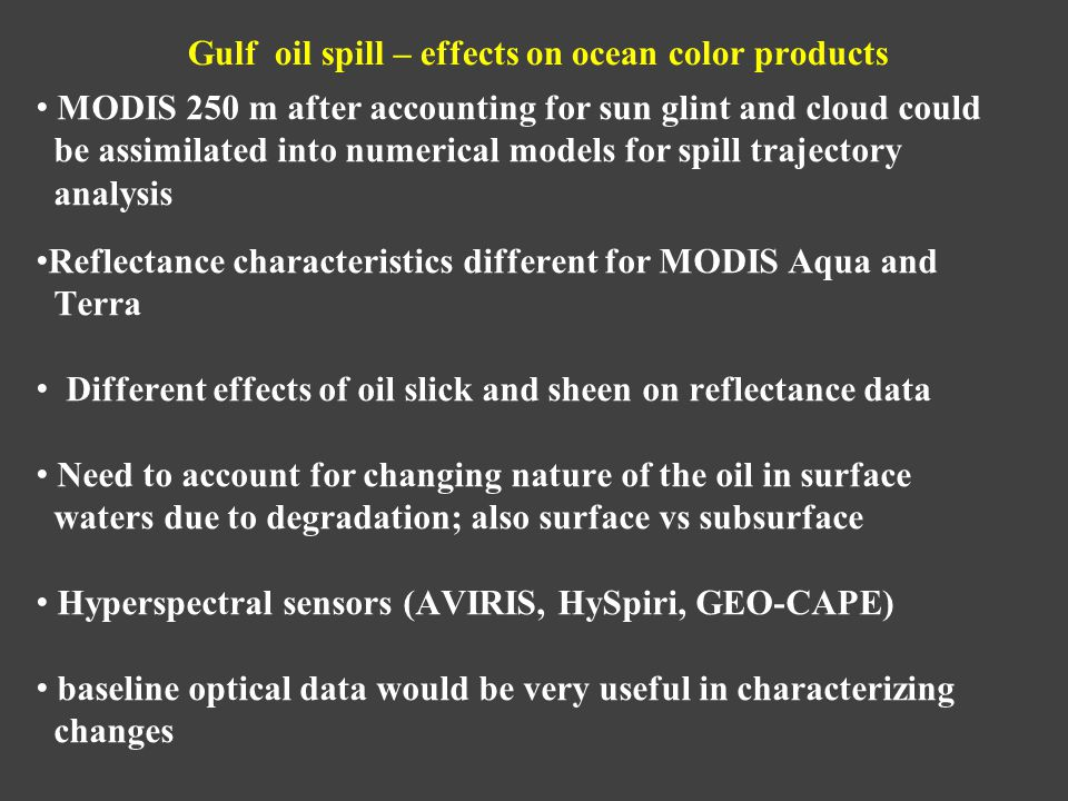 Gulf oil spill – effects on ocean color products MODIS 250 m after accounting for sun glint and cloud could be assimilated into numerical models for spill trajectory analysis Reflectance characteristics different for MODIS Aqua and Terra Different effects of oil slick and sheen on reflectance data Need to account for changing nature of the oil in surface waters due to degradation; also surface vs subsurface Hyperspectral sensors (AVIRIS, HySpiri, GEO-CAPE) baseline optical data would be very useful in characterizing changes