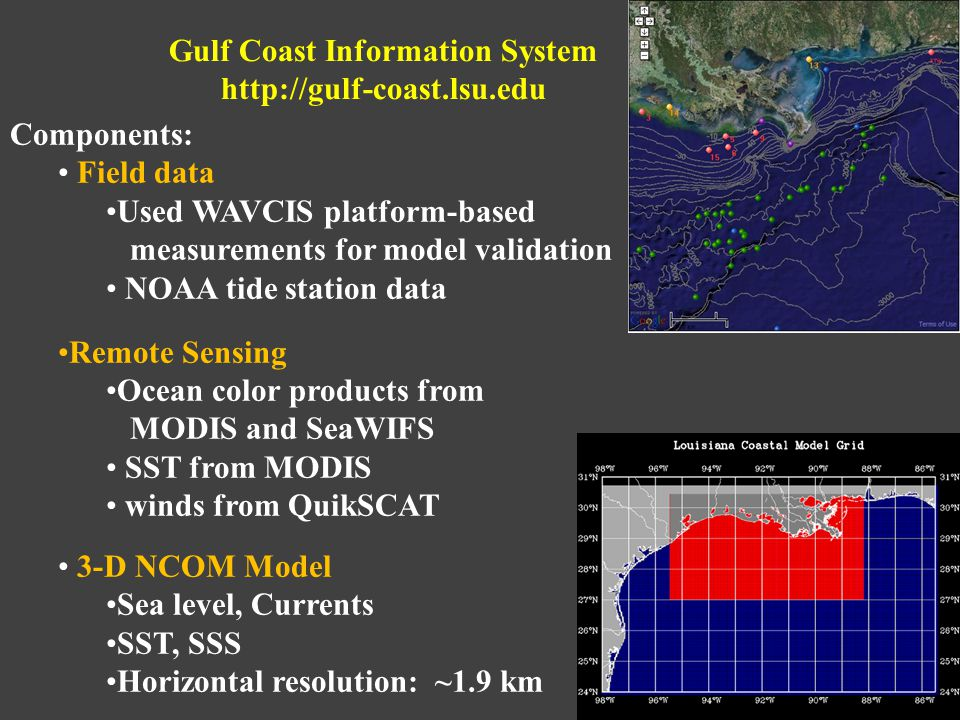 Components: Field data Used WAVCIS platform-based measurements for model validation NOAA tide station data Remote Sensing Ocean color products from MODIS and SeaWIFS SST from MODIS winds from QuikSCAT 3-D NCOM Model Sea level, Currents SST, SSS Horizontal resolution: ~1.9 km Gulf Coast Information System http://gulf-coast.lsu.edu