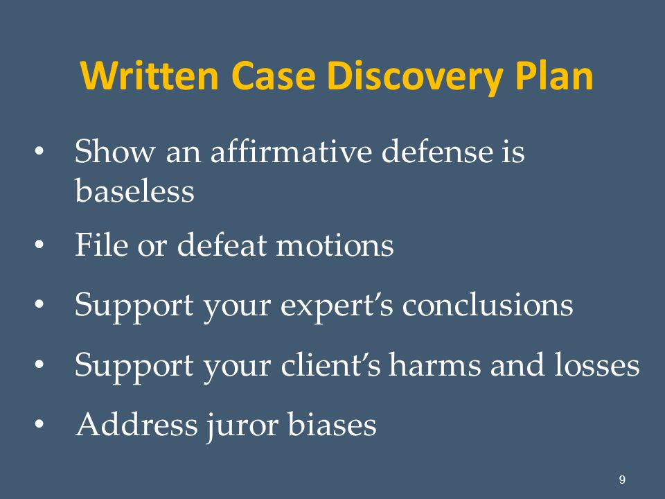 9 Show an affirmative defense is baseless File or defeat motions Support your expert's conclusions Support your client's harms and losses Address juror biases Written Case Discovery Plan