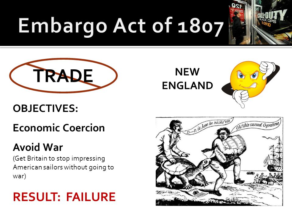 TRADE OBJECTIVES: Economic Coercion Avoid War (Get Britain to stop impressing American sailors without going to war) RESULT: FAILURE NEW ENGLAND
