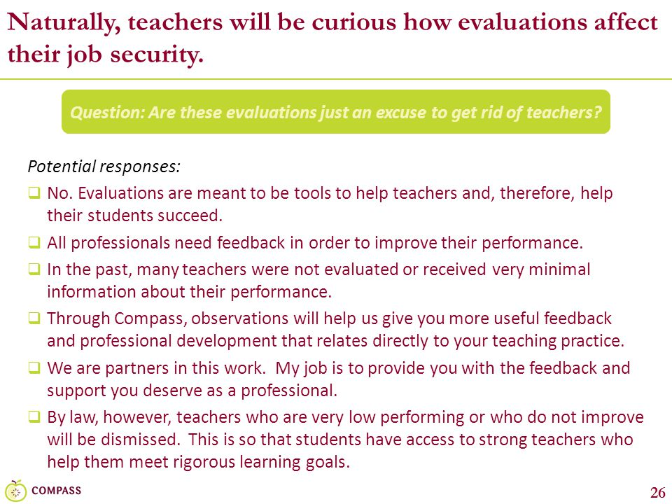 26 Naturally, teachers will be curious how evaluations affect their job security. Question: Are these evaluations just an excuse to get rid of teacher