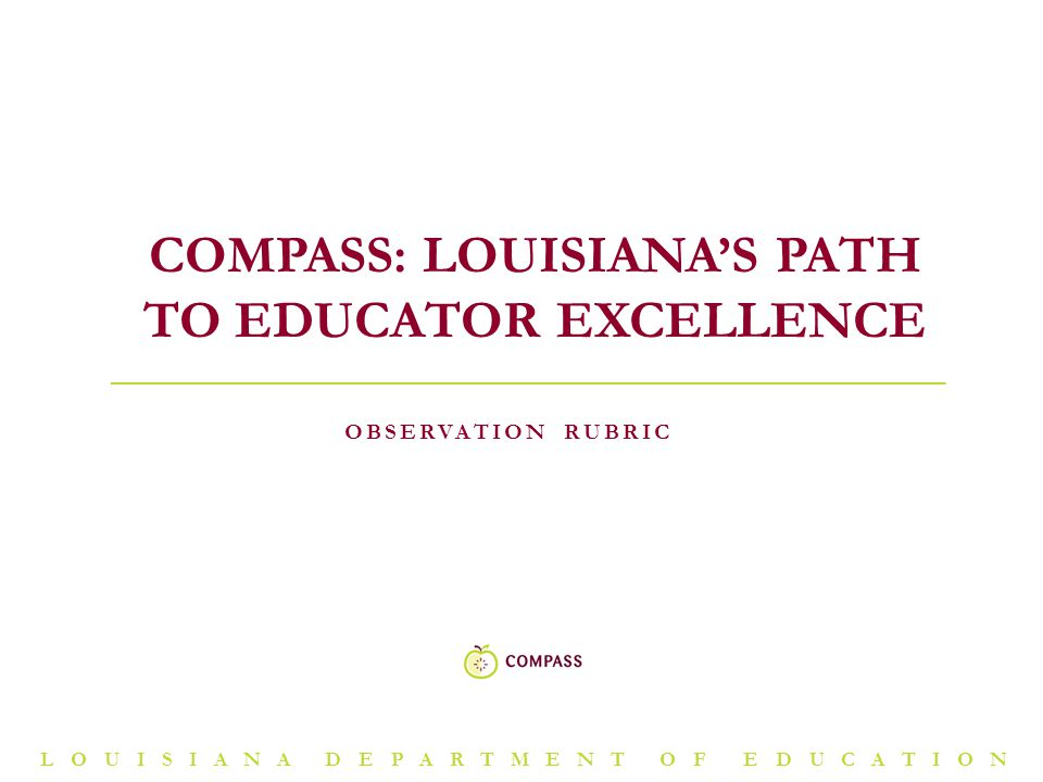 LOUISIANA DEPARTMENT OF EDUCATION OBSERVATION RUBRIC COMPASS: LOUISIANA'S PATH TO EDUCATOR EXCELLENCE