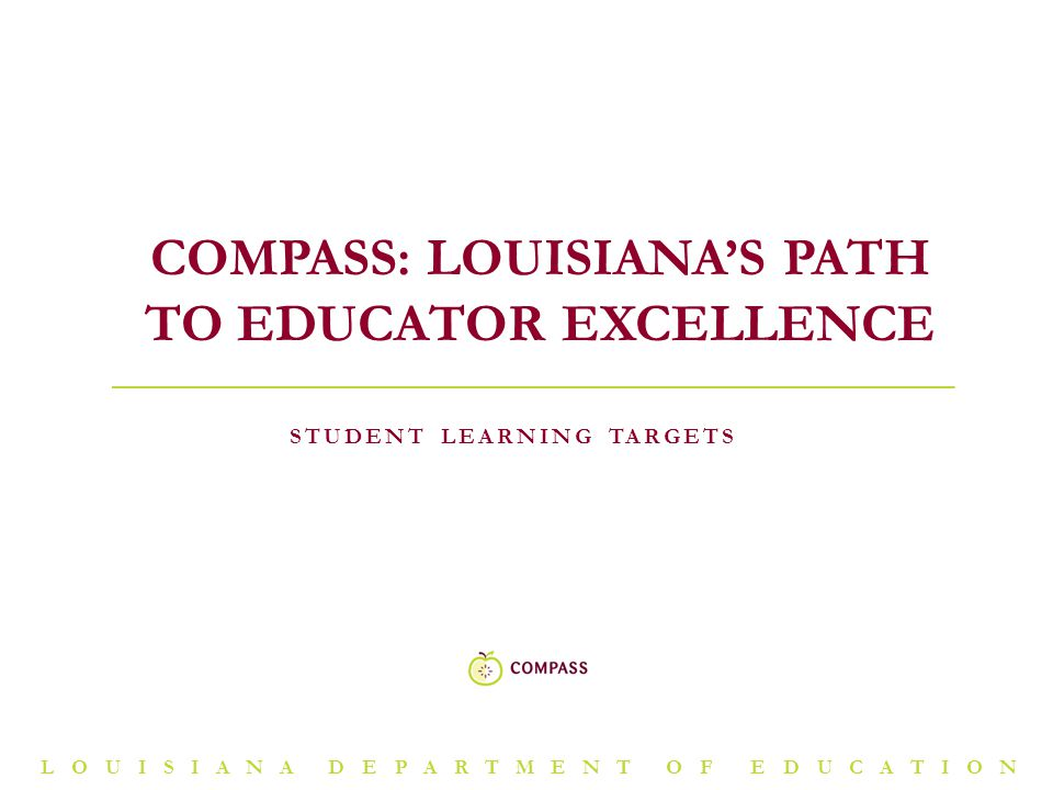 LOUISIANA DEPARTMENT OF EDUCATION STUDENT LEARNING TARGETS COMPASS: LOUISIANA'S PATH TO EDUCATOR EXCELLENCE