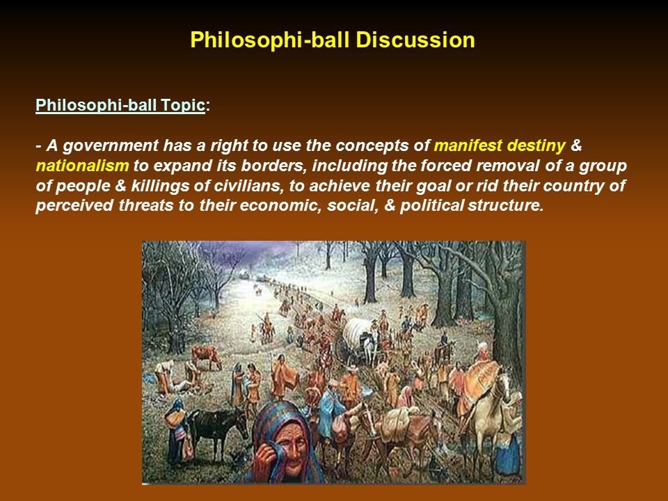 Philosophi-ball Discussion Philosophi-ball Topic: - A government has a right to use the concepts of manifest destiny & nationalism to expand its borde