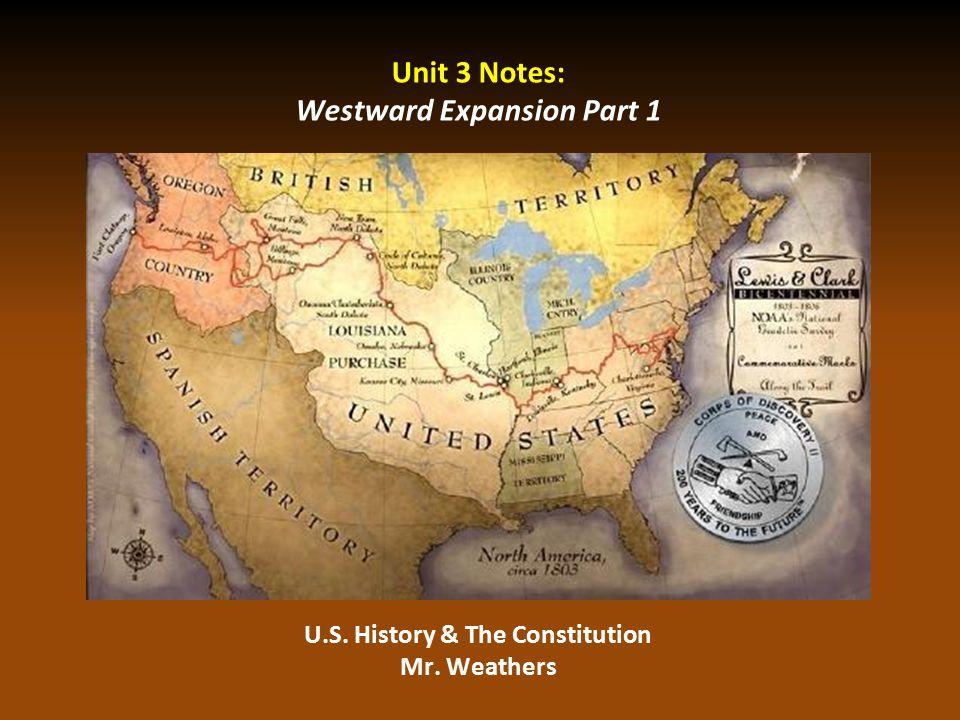 Unit 3 Notes: Westward Expansion Part 1 U.S. History & The Constitution Mr. Weathers