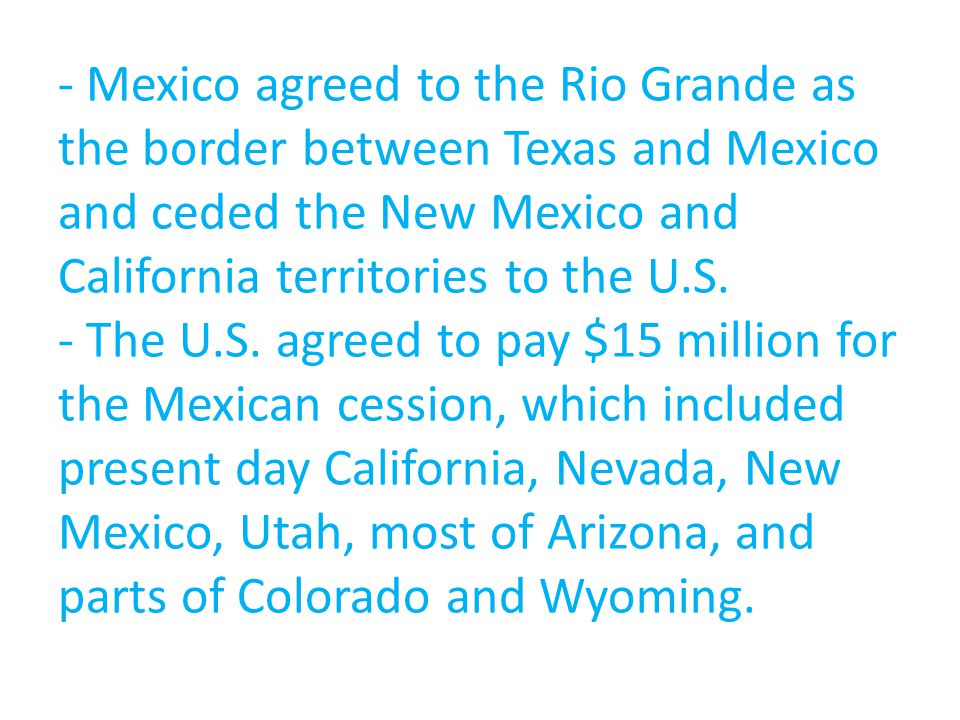 - Mexico agreed to the Rio Grande as the border between Texas and Mexico and ceded the New Mexico and California territories to the U.S.