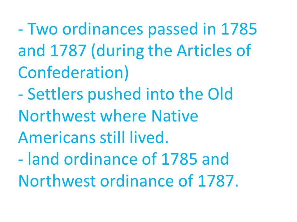 - Two ordinances passed in 1785 and 1787 (during the Articles of Confederation) - Settlers pushed into the Old Northwest where Native Americans still lived.