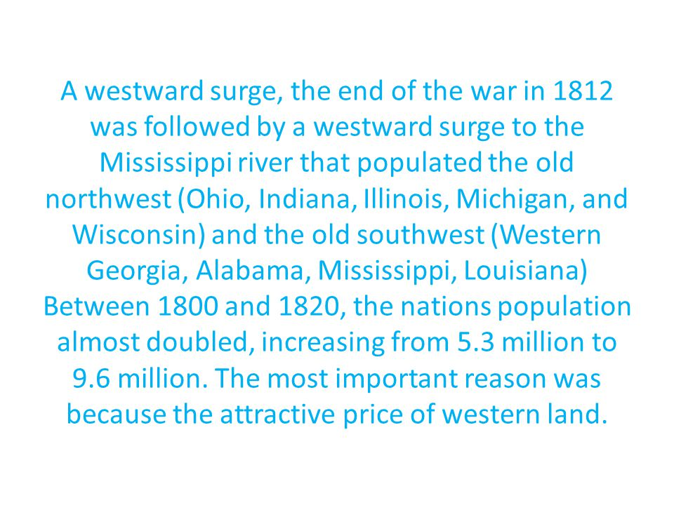 A westward surge, the end of the war in 1812 was followed by a westward surge to the Mississippi river that populated the old northwest (Ohio, Indiana, Illinois, Michigan, and Wisconsin) and the old southwest (Western Georgia, Alabama, Mississippi, Louisiana) Between 1800 and 1820, the nations population almost doubled, increasing from 5.3 million to 9.6 million.