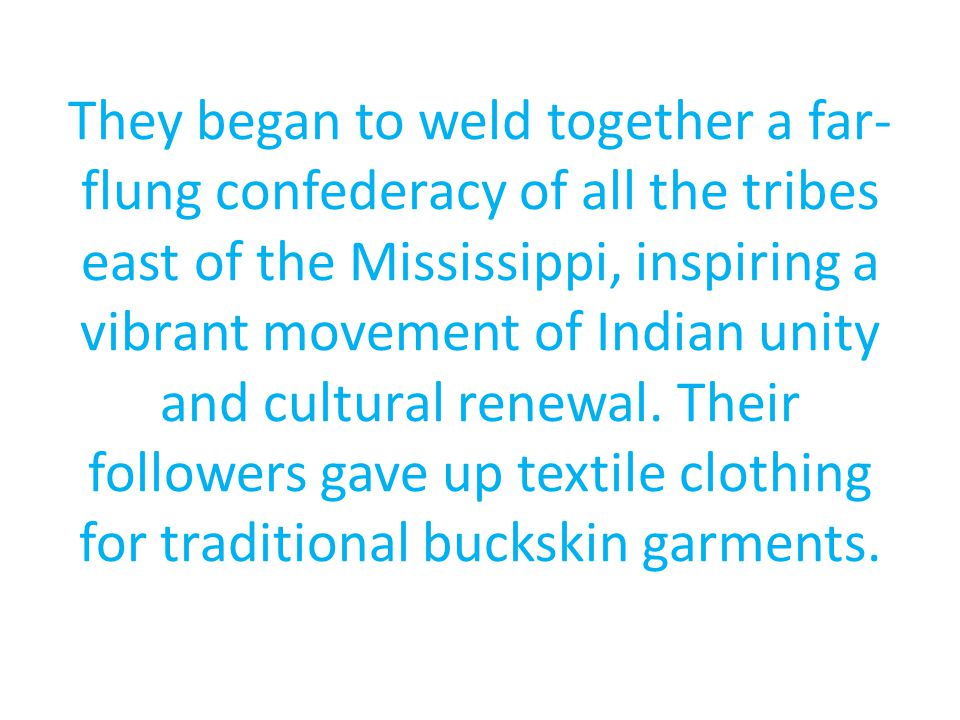 They began to weld together a far- flung confederacy of all the tribes east of the Mississippi, inspiring a vibrant movement of Indian unity and cultural renewal.