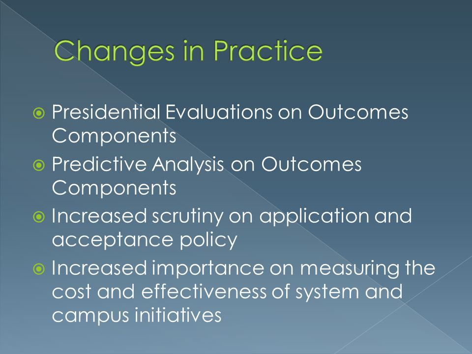  Presidential Evaluations on Outcomes Components  Predictive Analysis on Outcomes Components  Increased scrutiny on application and acceptance policy  Increased importance on measuring the cost and effectiveness of system and campus initiatives