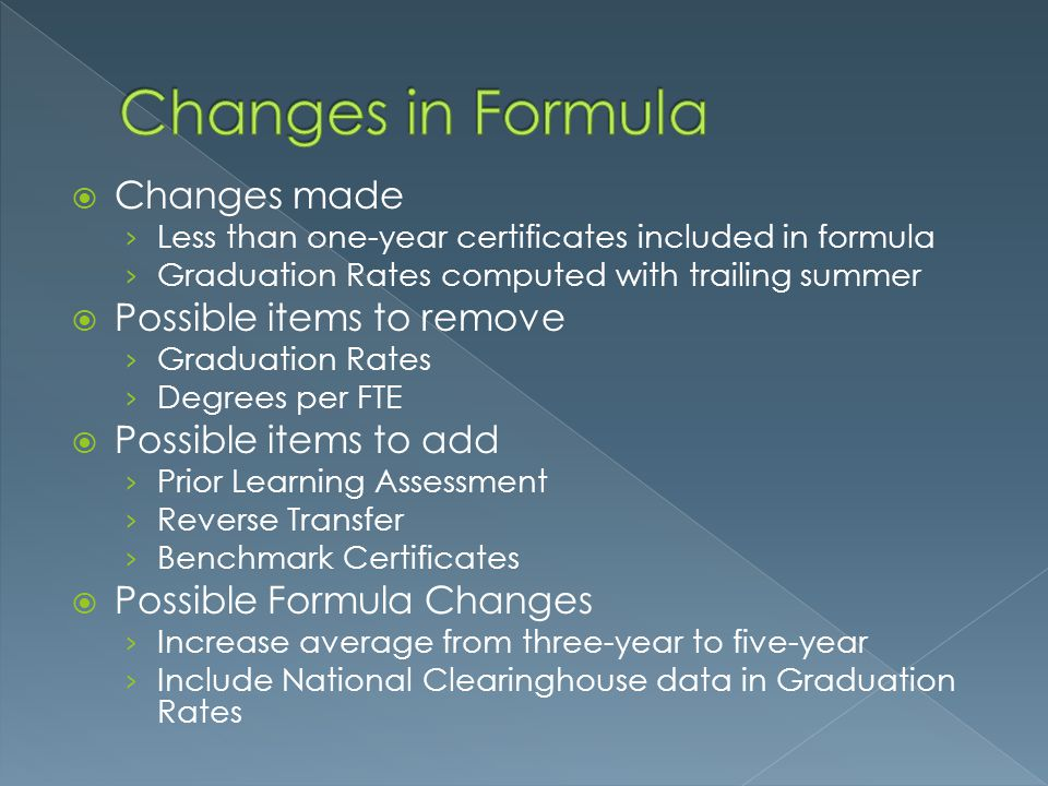  Changes made › Less than one-year certificates included in formula › Graduation Rates computed with trailing summer  Possible items to remove › Graduation Rates › Degrees per FTE  Possible items to add › Prior Learning Assessment › Reverse Transfer › Benchmark Certificates  Possible Formula Changes › Increase average from three-year to five-year › Include National Clearinghouse data in Graduation Rates