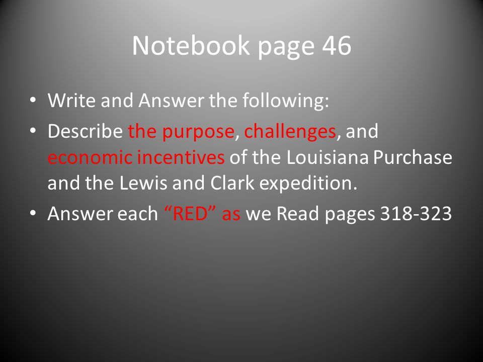 Notebook page 46 Write and Answer the following: Describe the purpose, challenges, and economic incentives of the Louisiana Purchase and the Lewis and