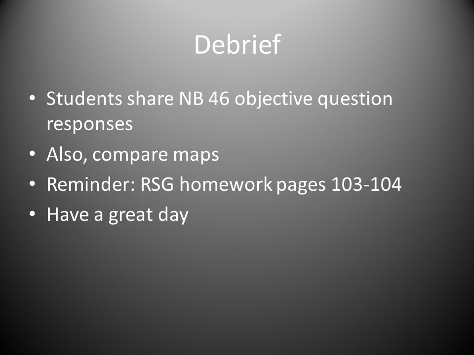 Debrief Students share NB 46 objective question responses Also, compare maps Reminder: RSG homework pages 103-104 Have a great day