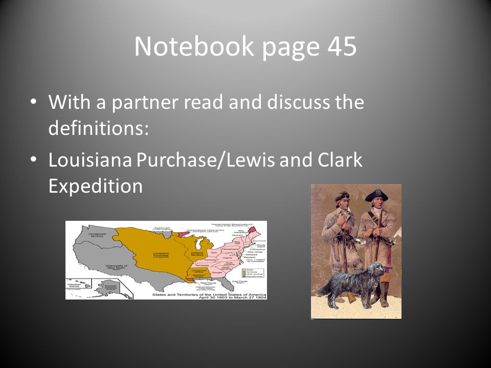 Notebook page 46: Objective SWBAT describe the purpose, challenges, and economic incentives of the Louisiana Purchase and the Lewis and Clark expedition.