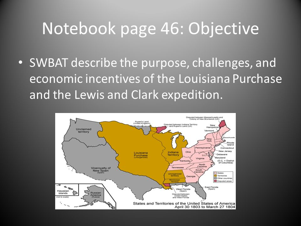 Notebook page 46: Objective SWBAT describe the purpose, challenges, and economic incentives of the Louisiana Purchase and the Lewis and Clark expediti